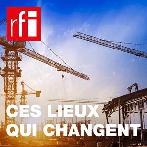 Podcast RFI - Ces lieux qui changent, pour le meilleur et pour le pire